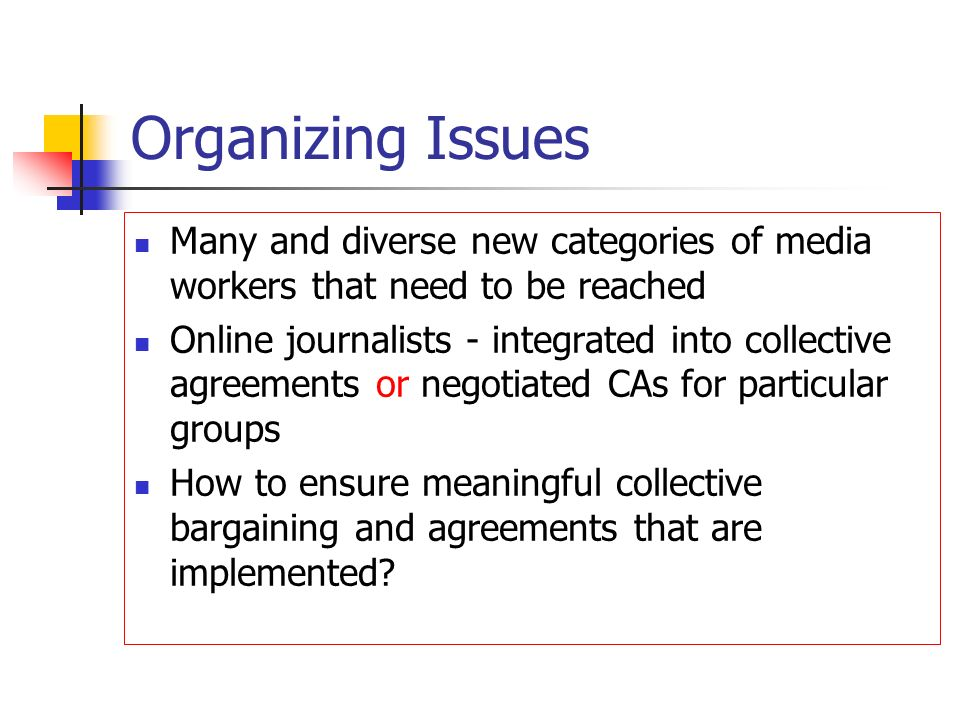 Organizing Issues Many and diverse new categories of media workers that need to be reached Online journalists - integrated into collective agreements or negotiated CAs for particular groups How to ensure meaningful collective bargaining and agreements that are implemented