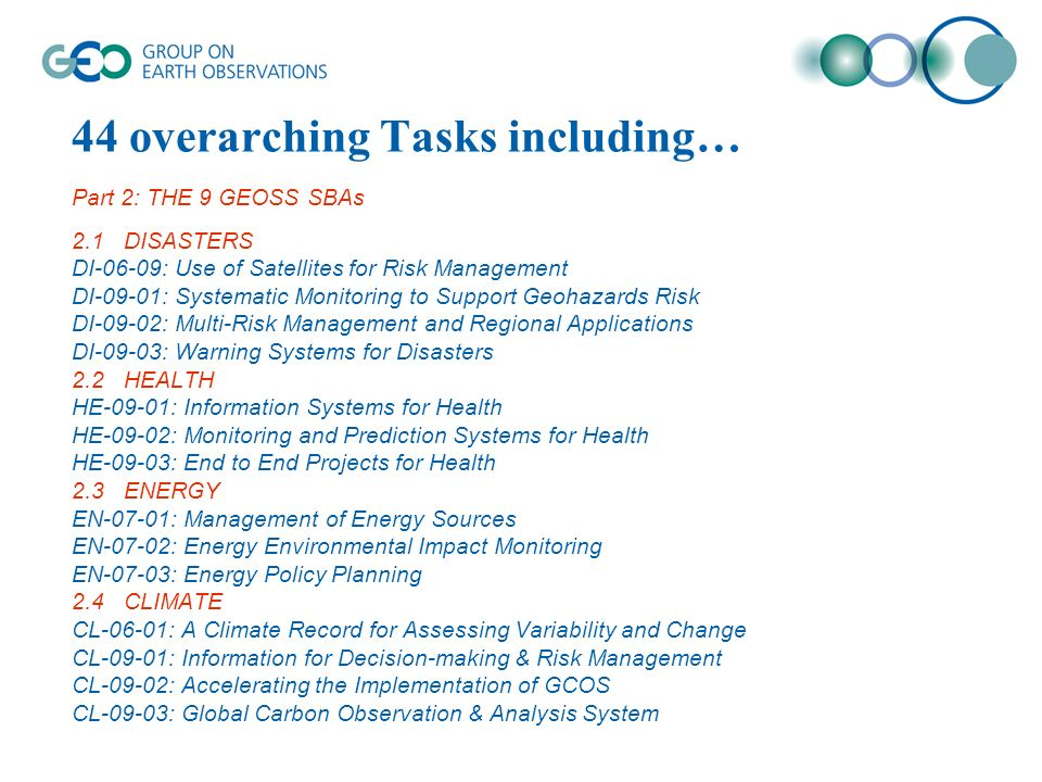 44 overarching Tasks including… Part 2: THE 9 GEOSS SBAs 2.1DISASTERS DI-06-09: Use of Satellites for Risk Management DI-09-01: Systematic Monitoring to Support Geohazards Risk DI-09-02: Multi-Risk Management and Regional Applications DI-09-03: Warning Systems for Disasters 2.2HEALTH HE-09-01: Information Systems for Health HE-09-02: Monitoring and Prediction Systems for Health HE-09-03: End to End Projects for Health 2.3ENERGY EN-07-01: Management of Energy Sources EN-07-02: Energy Environmental Impact Monitoring EN-07-03: Energy Policy Planning 2.4CLIMATE CL-06-01: A Climate Record for Assessing Variability and Change CL-09-01: Information for Decision-making & Risk Management CL-09-02: Accelerating the Implementation of GCOS CL-09-03: Global Carbon Observation & Analysis System
