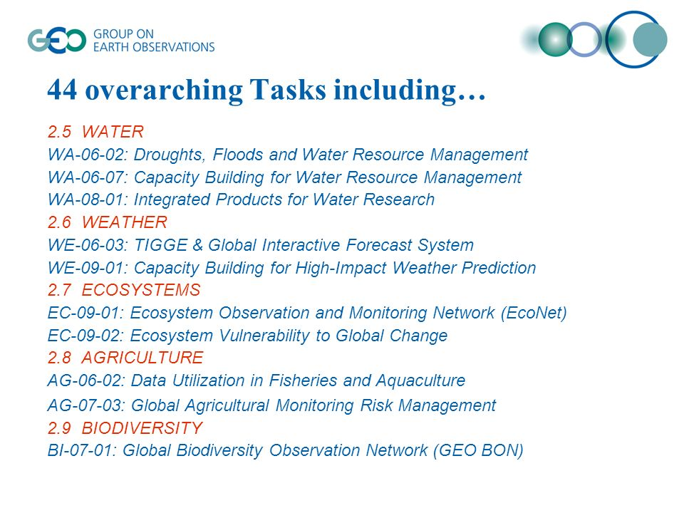 44 overarching Tasks including… 2.5WATER WA-06-02: Droughts, Floods and Water Resource Management WA-06-07: Capacity Building for Water Resource Management WA-08-01: Integrated Products for Water Research 2.6WEATHER WE-06-03: TIGGE & Global Interactive Forecast System WE-09-01: Capacity Building for High-Impact Weather Prediction 2.7ECOSYSTEMS EC-09-01: Ecosystem Observation and Monitoring Network (EcoNet) EC-09-02: Ecosystem Vulnerability to Global Change 2.8AGRICULTURE AG-06-02: Data Utilization in Fisheries and Aquaculture AG-07-03: Global Agricultural Monitoring Risk Management 2.9BIODIVERSITY BI-07-01: Global Biodiversity Observation Network (GEO BON)