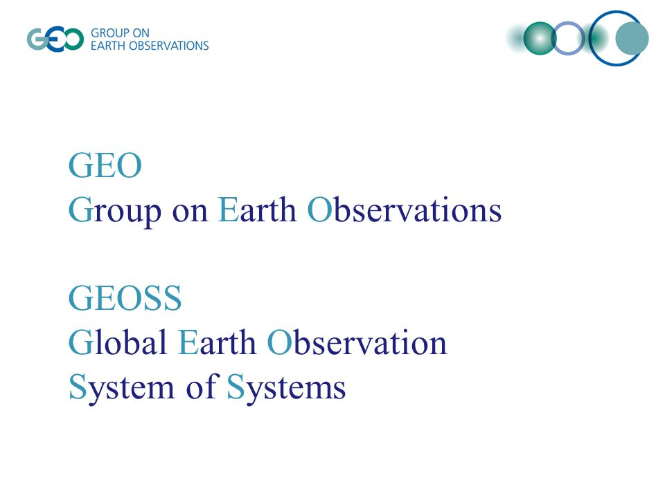 GEO Group on Earth Observations GEOSS Global Earth Observation System of Systems