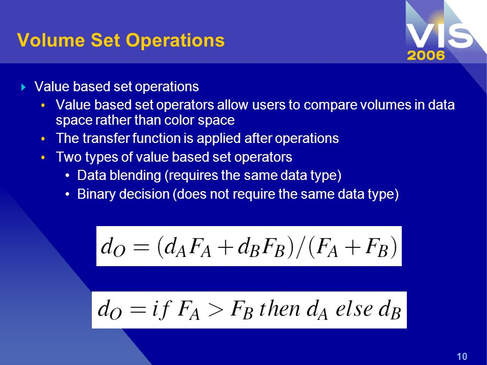 10 Volume Set Operations Value based set operations Value based set operators allow users to compare volumes in data space rather than color space The transfer function is applied after operations Two types of value based set operators Data blending (requires the same data type) Binary decision (does not require the same data type)