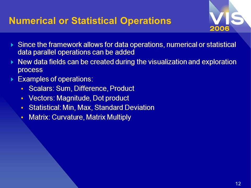 12 Numerical or Statistical Operations Since the framework allows for data operations, numerical or statistical data parallel operations can be added New data fields can be created during the visualization and exploration process Examples of operations: Scalars: Sum, Difference, Product Vectors: Magnitude, Dot product Statistical: Min, Max, Standard Deviation Matrix: Curvature, Matrix Multiply
