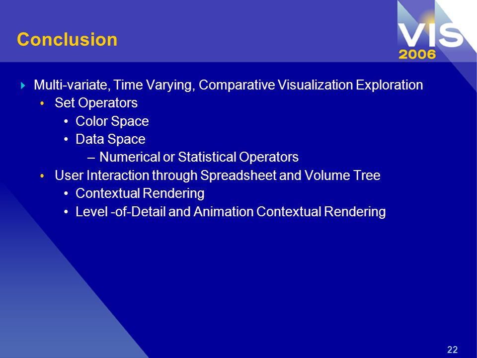 22 Conclusion Multi-variate, Time Varying, Comparative Visualization Exploration Set Operators Color Space Data Space –Numerical or Statistical Operators User Interaction through Spreadsheet and Volume Tree Contextual Rendering Level -of-Detail and Animation Contextual Rendering