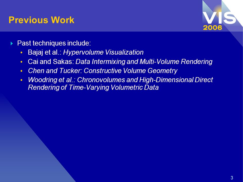 3 Previous Work Past techniques include: Bajaj et al.: Hypervolume Visualization Cai and Sakas: Data Intermixing and Multi-Volume Rendering Chen and Tucker: Constructive Volume Geometry Woodring et al.: Chronovolumes and High-Dimensional Direct Rendering of Time-Varying Volumetric Data