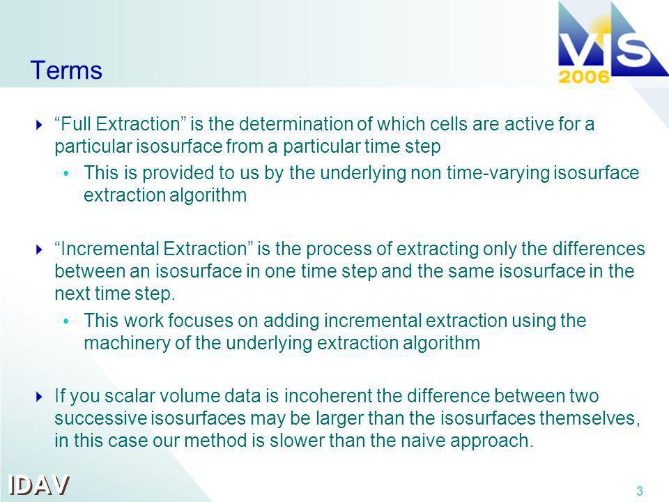 IDAV 3 Terms Full Extraction is the determination of which cells are active for a particular isosurface from a particular time step This is provided to us by the underlying non time-varying isosurface extraction algorithm Incremental Extraction is the process of extracting only the differences between an isosurface in one time step and the same isosurface in the next time step.