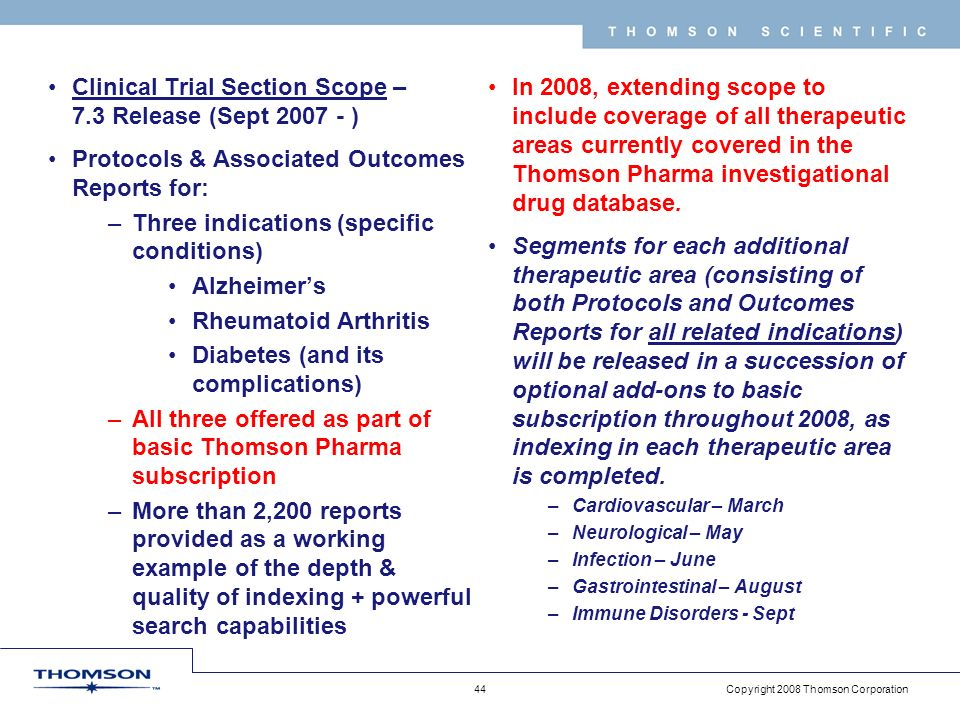 Copyright 2008 Thomson Corporation 44 T H O M S O N S C I E N T I F I C Clinical Trial Section Scope – 7.3 Release (Sept 2007 - ) Protocols & Associated Outcomes Reports for: –Three indications (specific conditions) Alzheimers Rheumatoid Arthritis Diabetes (and its complications) –All three offered as part of basic Thomson Pharma subscription –More than 2,200 reports provided as a working example of the depth & quality of indexing + powerful search capabilities In 2008, extending scope to include coverage of all therapeutic areas currently covered in the Thomson Pharma investigational drug database.