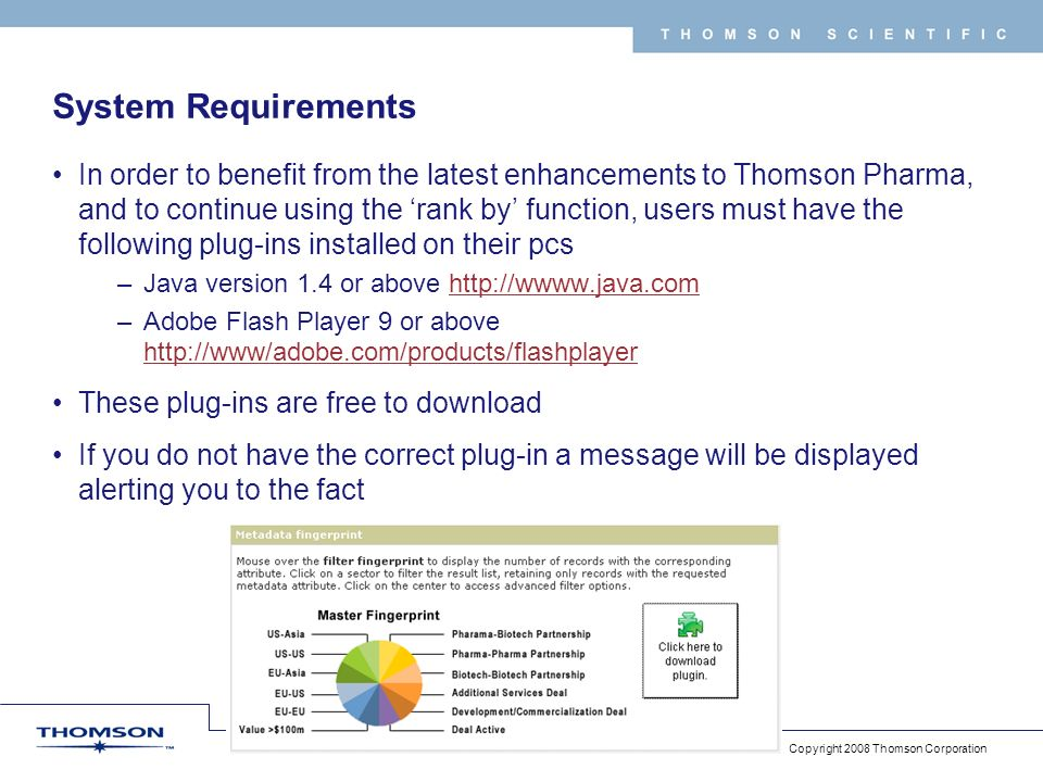 Copyright 2008 Thomson Corporation 56 T H O M S O N S C I E N T I F I C System Requirements In order to benefit from the latest enhancements to Thomson Pharma, and to continue using the rank by function, users must have the following plug-ins installed on their pcs –Java version 1.4 or above http://wwww.java.comhttp://wwww.java.com –Adobe Flash Player 9 or above http://www/adobe.com/products/flashplayer http://www/adobe.com/products/flashplayer These plug-ins are free to download If you do not have the correct plug-in a message will be displayed alerting you to the fact