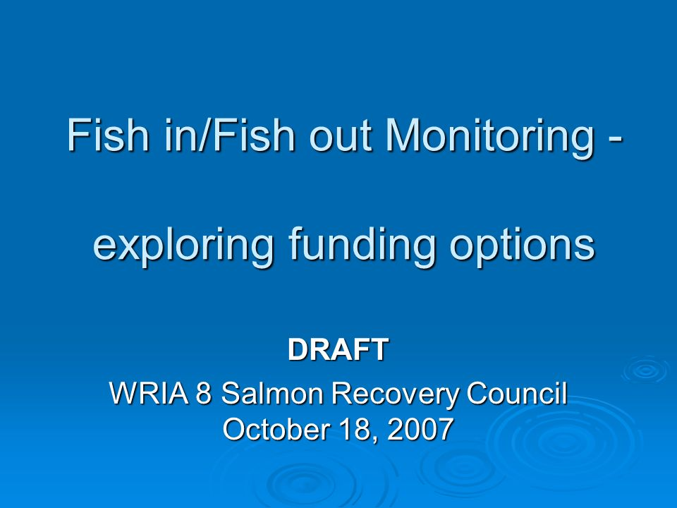 Fish in/Fish out Monitoring - exploring funding options DRAFT WRIA 8 Salmon Recovery Council October 18, 2007