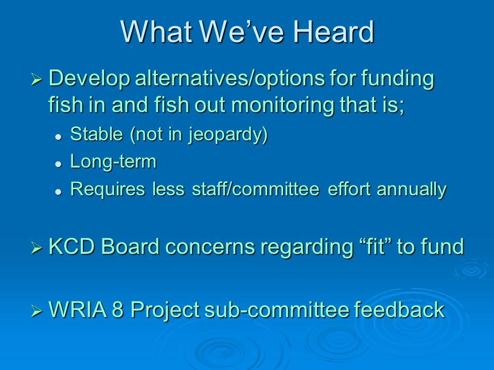 What Weve Heard Develop alternatives/options for funding fish in and fish out monitoring that is; Develop alternatives/options for funding fish in and fish out monitoring that is; Stable (not in jeopardy) Stable (not in jeopardy) Long-term Long-term Requires less staff/committee effort annually Requires less staff/committee effort annually KCD Board concerns regarding fit to fund KCD Board concerns regarding fit to fund WRIA 8 Project sub-committee feedback WRIA 8 Project sub-committee feedback