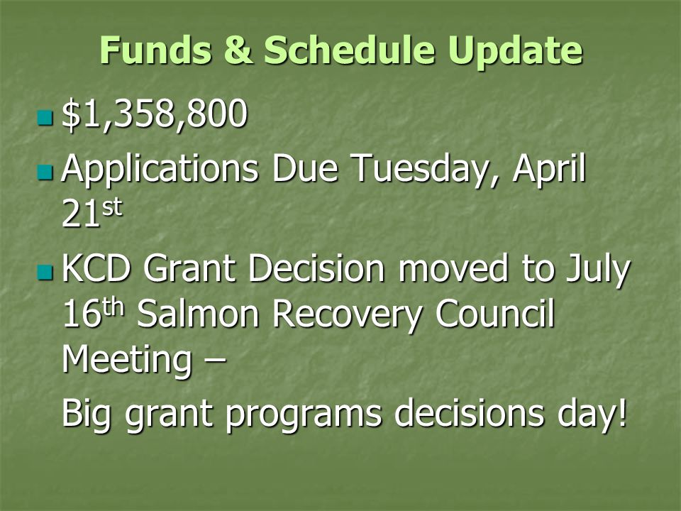 Funds & Schedule Update $1,358,800 $1,358,800 Applications Due Tuesday, April 21 st Applications Due Tuesday, April 21 st KCD Grant Decision moved to July 16 th Salmon Recovery Council Meeting – KCD Grant Decision moved to July 16 th Salmon Recovery Council Meeting – Big grant programs decisions day!