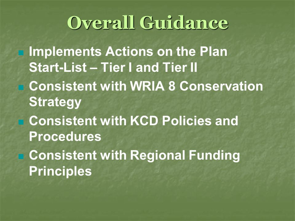 Overall Guidance Implements Actions on the Plan Start-List – Tier I and Tier II Consistent with WRIA 8 Conservation Strategy Consistent with KCD Policies and Procedures Consistent with Regional Funding Principles