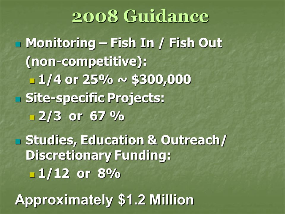2008 Guidance Monitoring – Fish In / Fish Out Monitoring – Fish In / Fish Out(non-competitive): 1/4 or 25% ~ $300,000 1/4 or 25% ~ $300,000 Site-specific Projects: Site-specific Projects: 2/3 or 67 % 2/3 or 67 % Studies, Education & Outreach/ Discretionary Funding: Studies, Education & Outreach/ Discretionary Funding: 1/12 or 8% 1/12 or 8% Approximately $1.2 Million