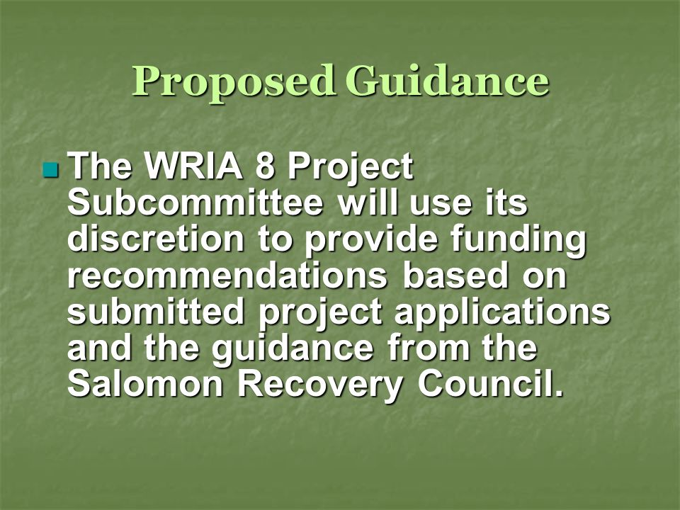 Proposed Guidance The WRIA 8 Project Subcommittee will use its discretion to provide funding recommendations based on submitted project applications and the guidance from the Salomon Recovery Council.