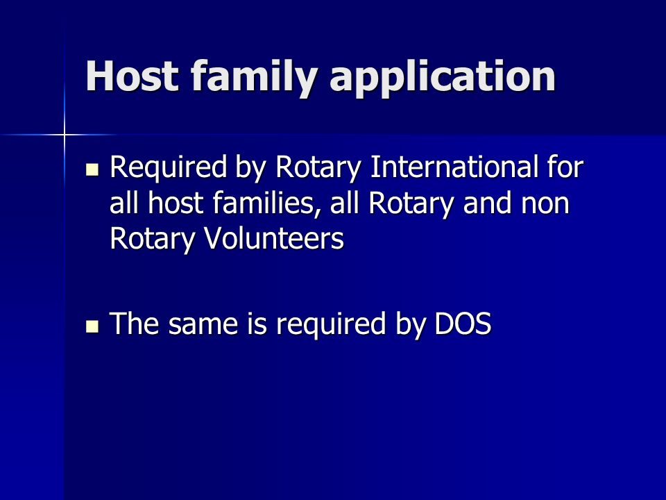 Host family application Required by Rotary International for all host families, all Rotary and non Rotary Volunteers Required by Rotary International for all host families, all Rotary and non Rotary Volunteers The same is required by DOS The same is required by DOS