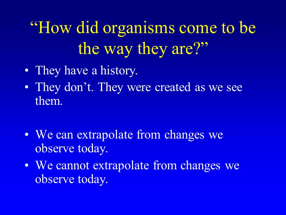 How did organisms come to be the way they are. They have a history.