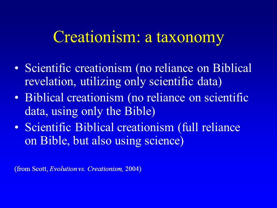 Creationism: a taxonomy Scientific creationism (no reliance on Biblical revelation, utilizing only scientific data) Biblical creationism (no reliance on scientific data, using only the Bible) Scientific Biblical creationism (full reliance on Bible, but also using science) (from Scott, Evolution vs.