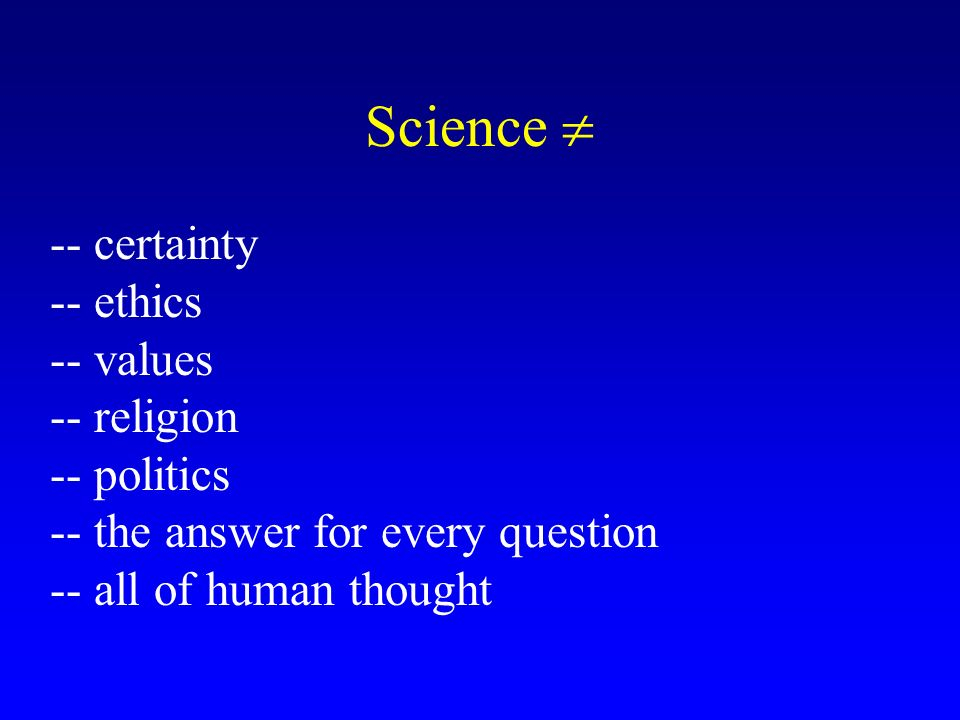 Science -- certainty -- ethics -- values -- religion -- politics -- the answer for every question -- all of human thought