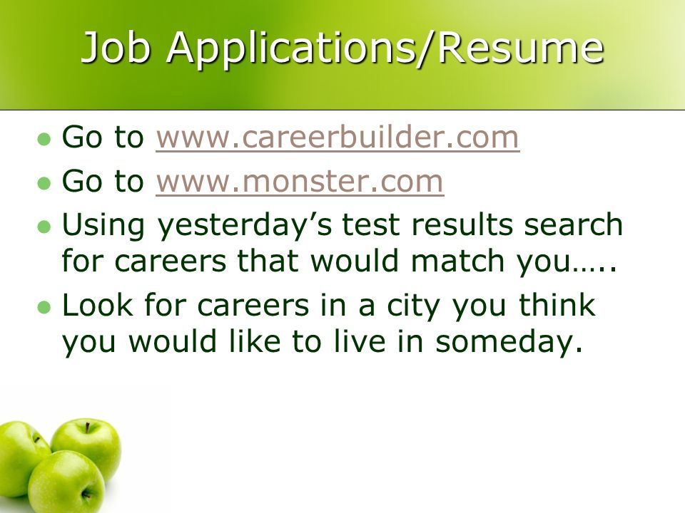 Job Applications/Resume Go to www.careerbuilder.comwww.careerbuilder.com Go to www.monster.comwww.monster.com Using yesterdays test results search for careers that would match you…..