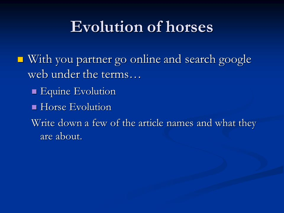 Evolution of horses With you partner go online and search google web under the terms… With you partner go online and search google web under the terms… Equine Evolution Equine Evolution Horse Evolution Horse Evolution Write down a few of the article names and what they are about.