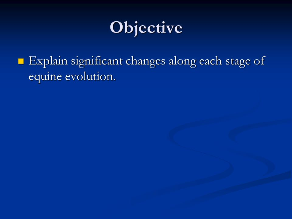 Objective Explain significant changes along each stage of equine evolution.