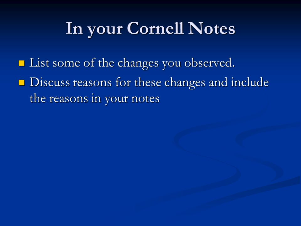 In your Cornell Notes List some of the changes you observed.
