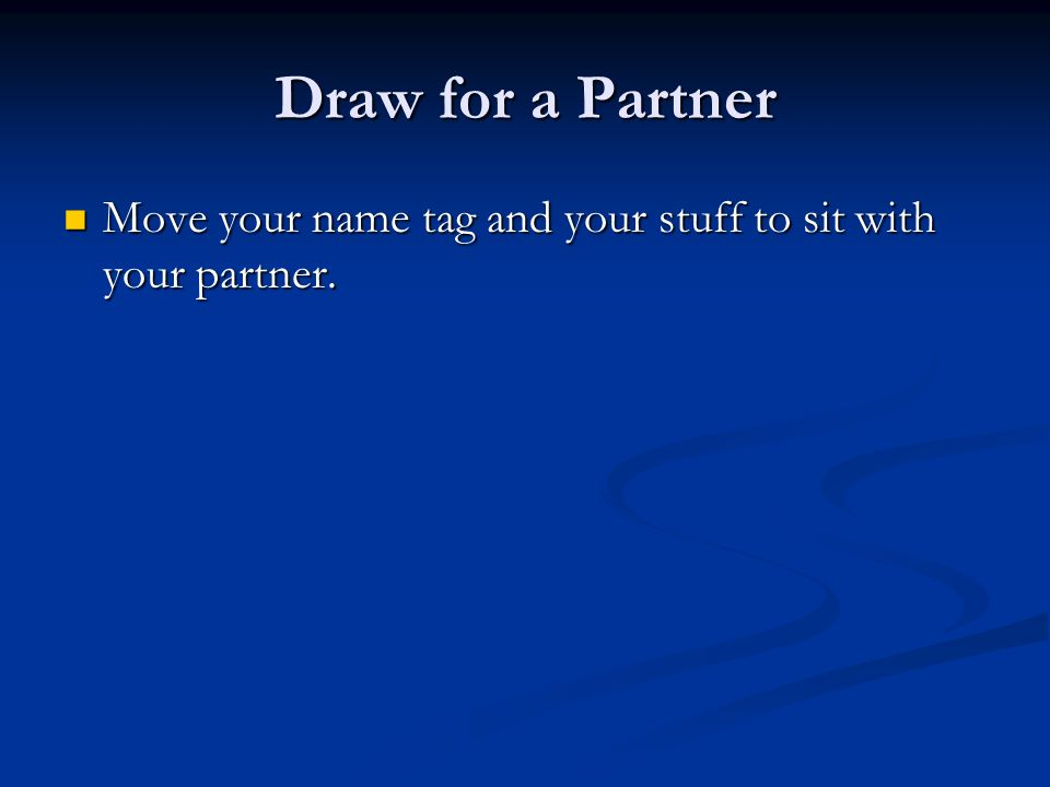 Draw for a Partner Move your name tag and your stuff to sit with your partner.