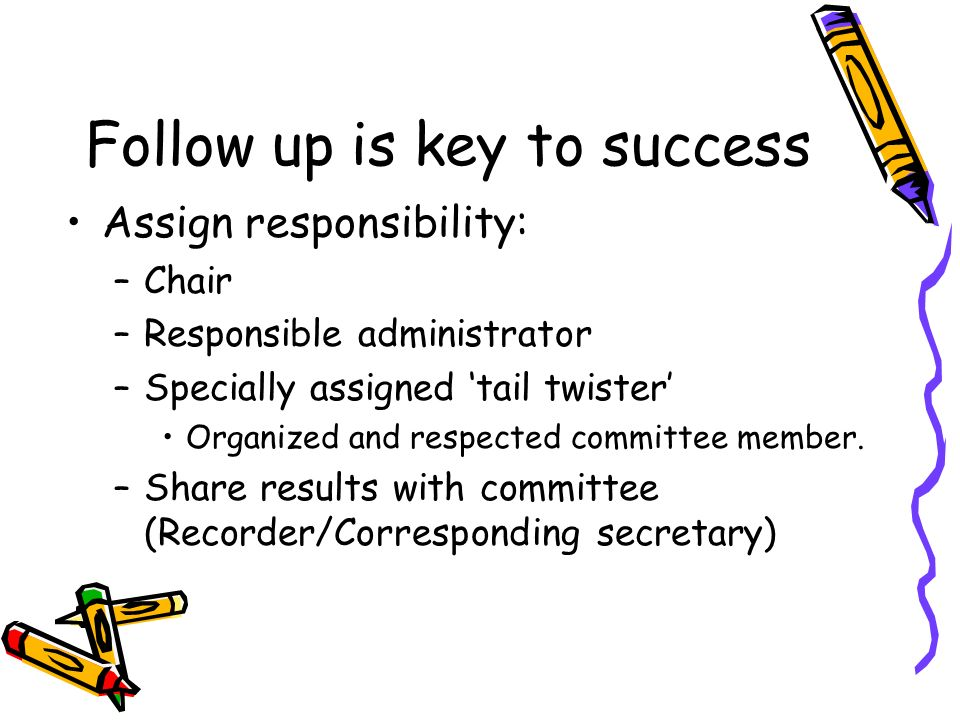 Follow up is key to success Assign responsibility: –Chair –Responsible administrator –Specially assigned tail twister Organized and respected committee member.