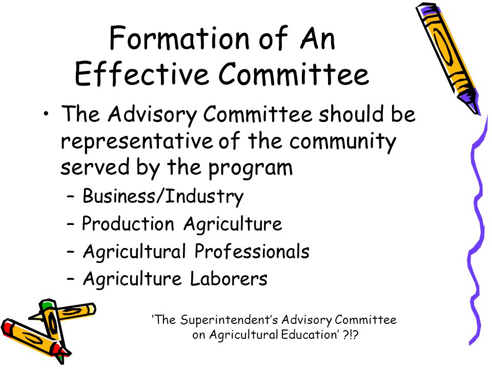 Formation of An Effective Committee The Advisory Committee should be representative of the community served by the program –Business/Industry –Production Agriculture –Agricultural Professionals –Agriculture Laborers The Superintendents Advisory Committee on Agricultural Education !