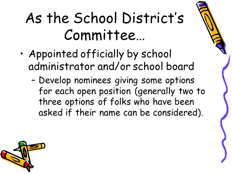 As the School Districts Committee… Appointed officially by school administrator and/or school board –Develop nominees giving some options for each open position (generally two to three options of folks who have been asked if their name can be considered).