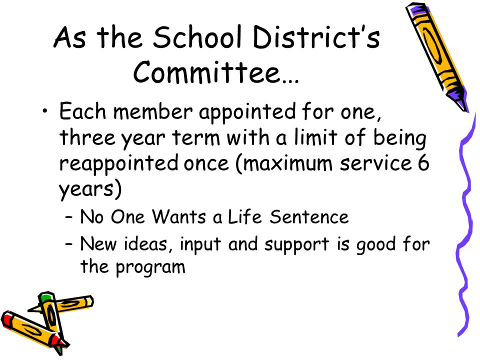 As the School Districts Committee… Each member appointed for one, three year term with a limit of being reappointed once (maximum service 6 years) –No One Wants a Life Sentence –New ideas, input and support is good for the program