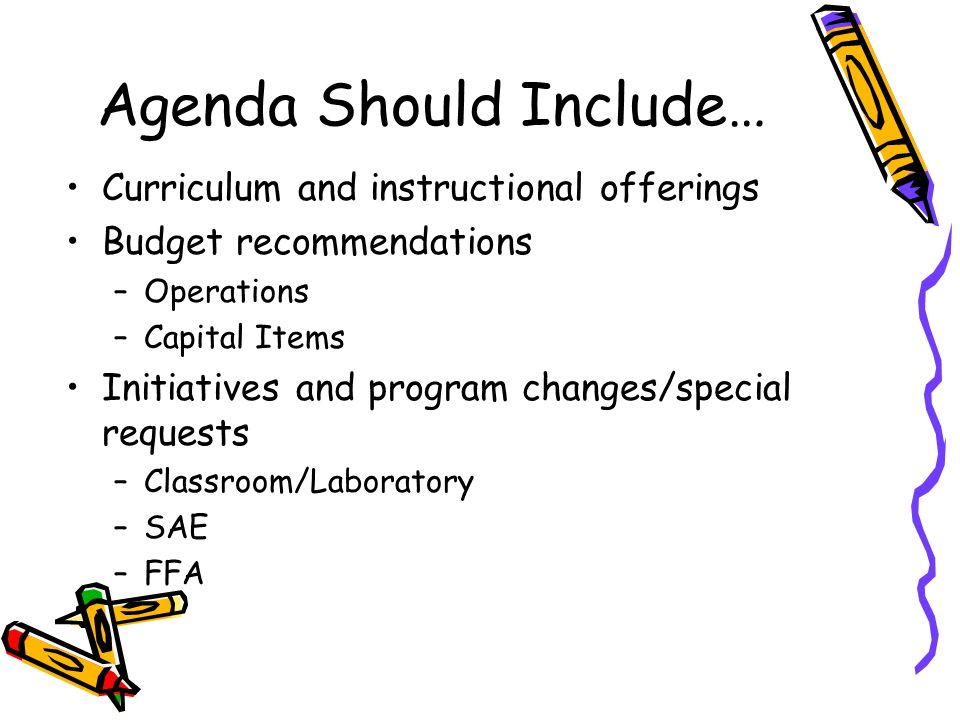 Agenda Should Include… Curriculum and instructional offerings Budget recommendations –Operations –Capital Items Initiatives and program changes/special requests –Classroom/Laboratory –SAE –FFA