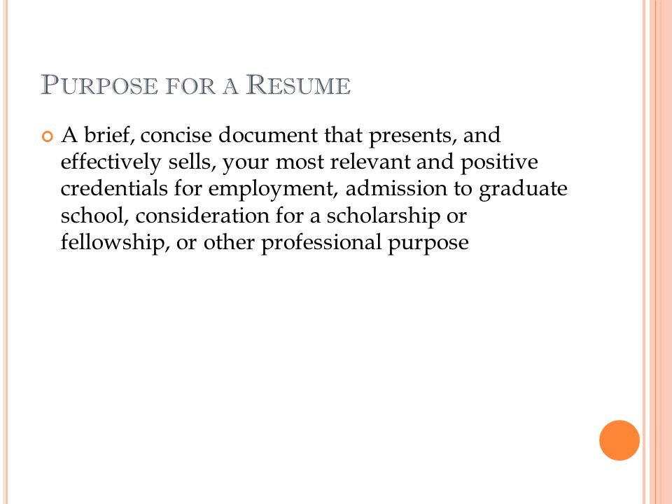 P URPOSE FOR A R ESUME A brief, concise document that presents, and effectively sells, your most relevant and positive credentials for employment, admission to graduate school, consideration for a scholarship or fellowship, or other professional purpose