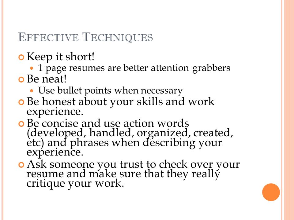 E FFECTIVE T ECHNIQUES Keep it short. 1 page resumes are better attention grabbers Be neat.