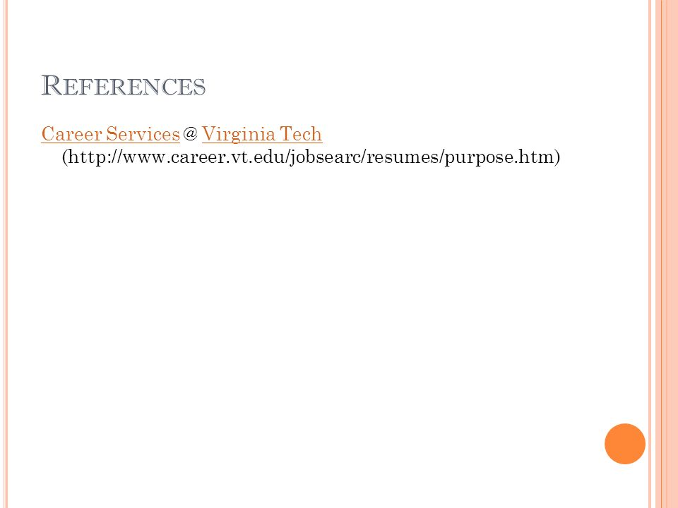 R EFERENCES Career ServicesCareer Services @ Virginia Tech (http://www.career.vt.edu/jobsearc/resumes/purpose.htm)Virginia Tech