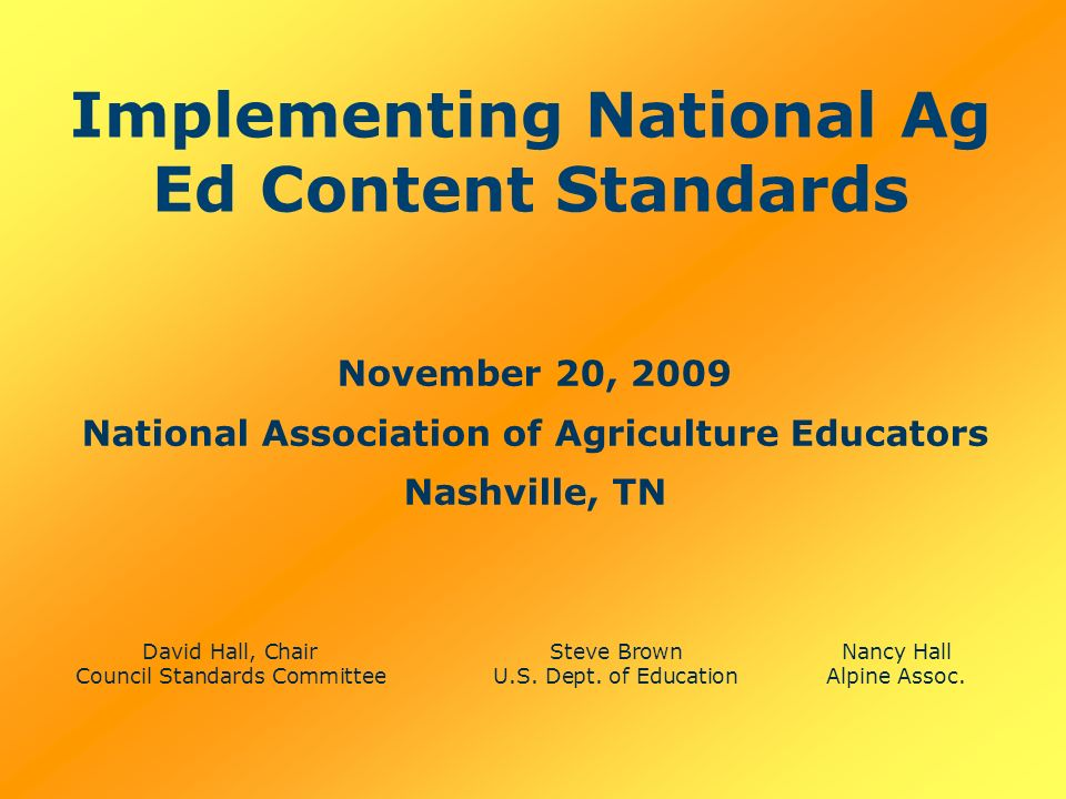 Implementing National Ag Ed Content Standards November 20, 2009 National Association of Agriculture Educators Nashville, TN David Hall, ChairSteve BrownNancy Hall Council Standards CommitteeU.S.