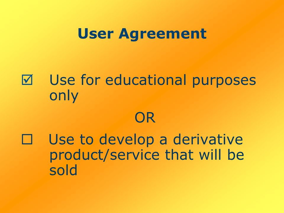 User Agreement Use for educational purposes only OR Use to develop a derivative product/service that will be sold