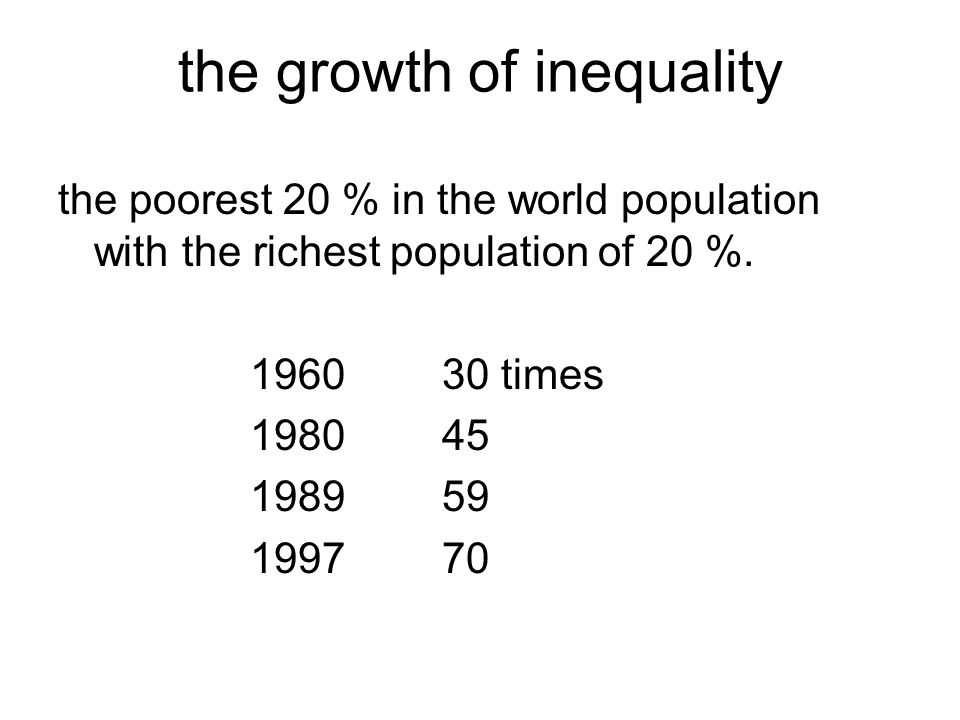 the growth of inequality the poorest 20 % in the world population with the richest population of 20 %.