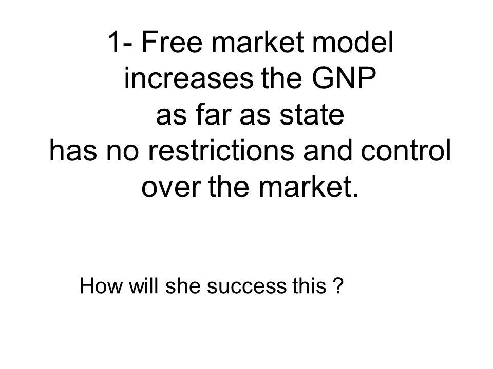 1- Free market model increases the GNP as far as state has no restrictions and control over the market.
