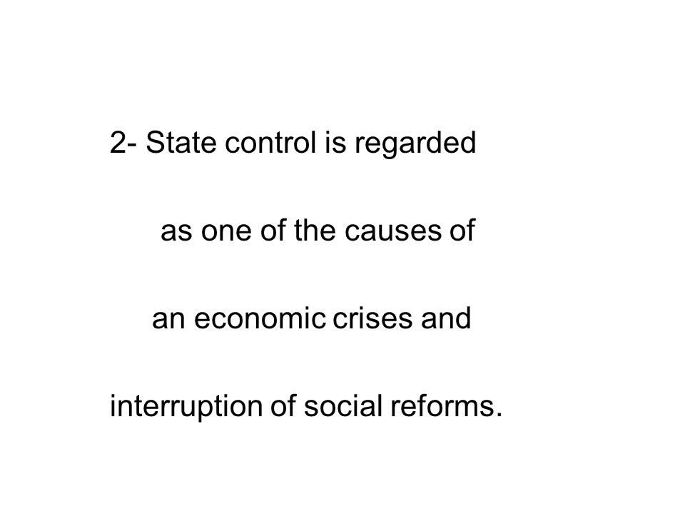 2- State control is regarded as one of the causes of an economic crises and interruption of social reforms.