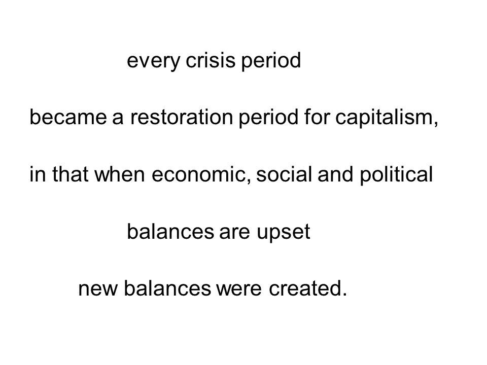 every crisis period became a restoration period for capitalism, in that when economic, social and political balances are upset new balances were created.
