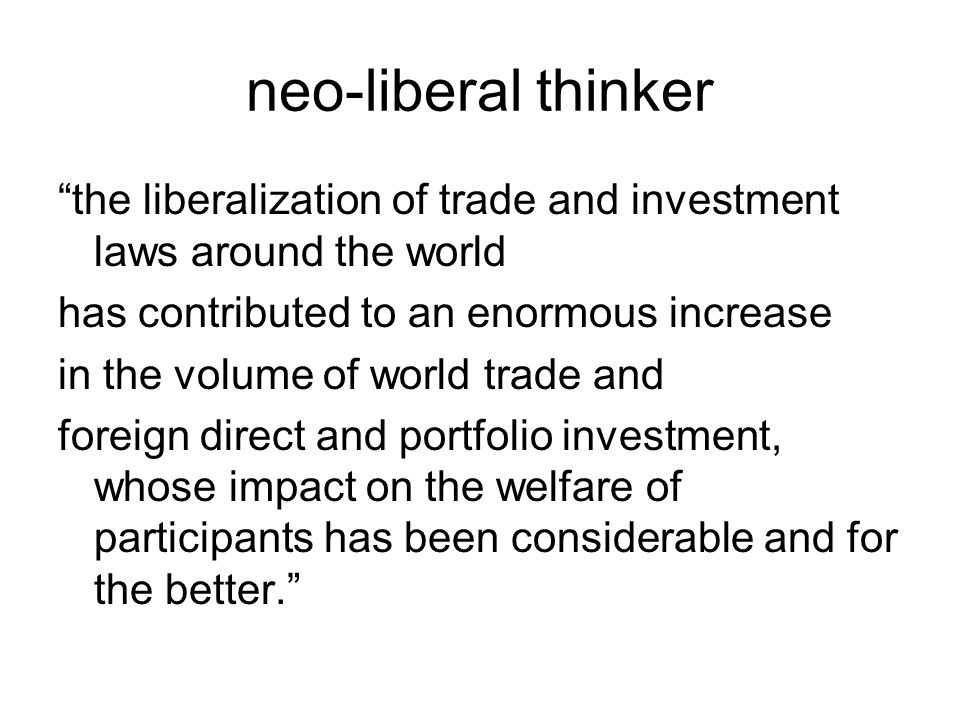 neo-liberal thinker the liberalization of trade and investment laws around the world has contributed to an enormous increase in the volume of world trade and foreign direct and portfolio investment, whose impact on the welfare of participants has been considerable and for the better.