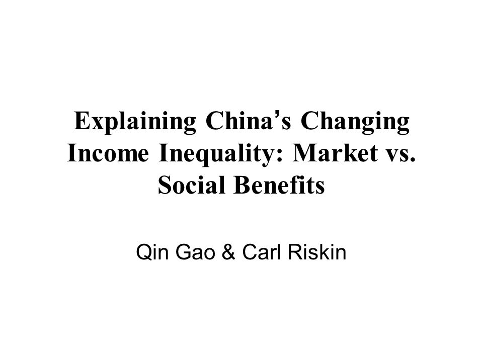 Explaining China s Changing Income Inequality: Market vs. Social Benefits Qin Gao & Carl Riskin