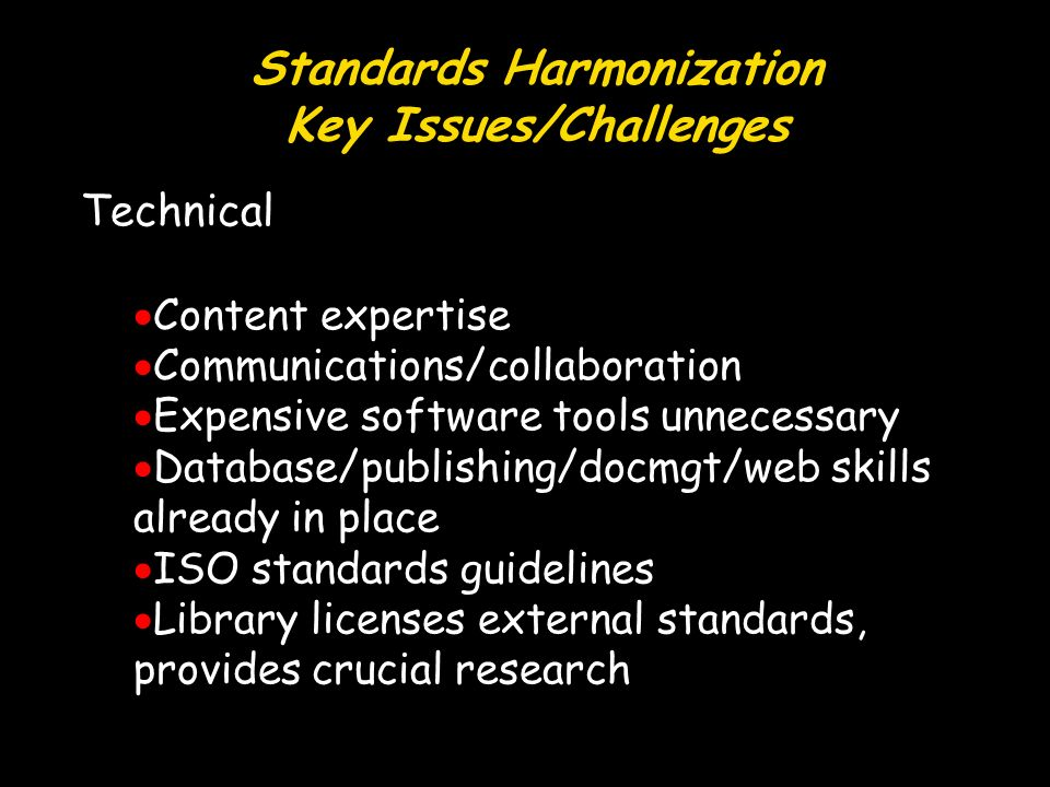 Standards Harmonization Key Issues/Challenges Technical Content expertise Communications/collaboration Expensive software tools unnecessary Database/publishing/docmgt/web skills already in place ISO standards guidelines Library licenses external standards, provides crucial research