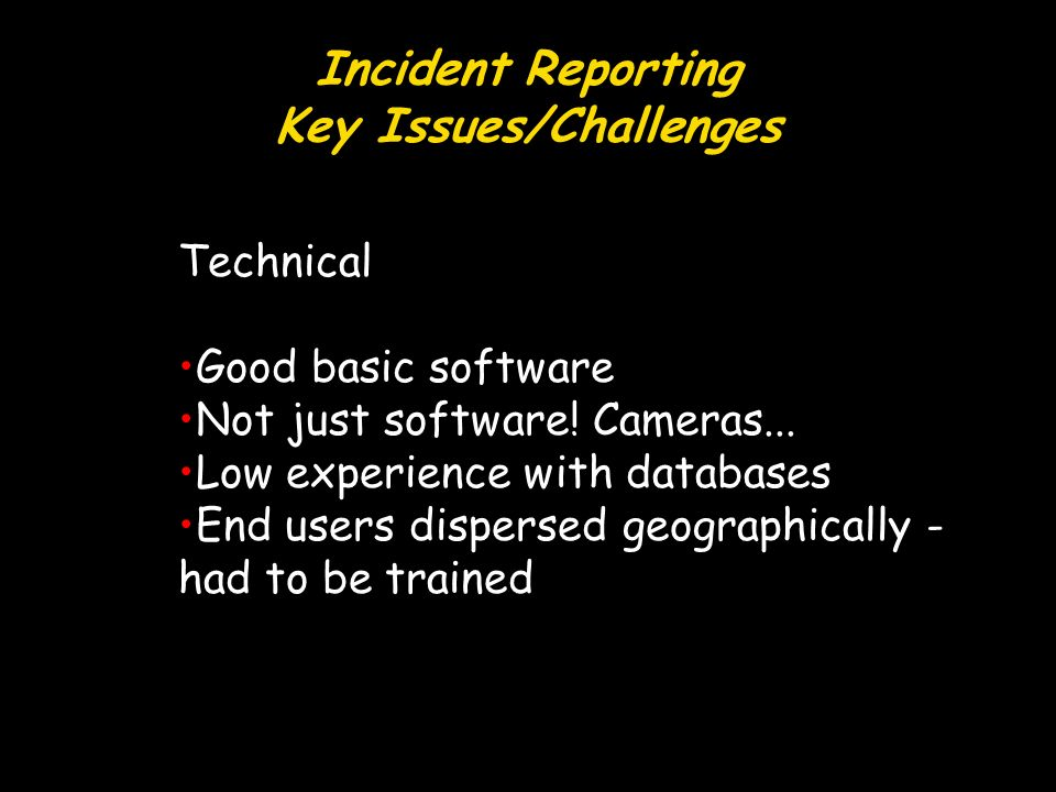 Incident Reporting Key Issues/Challenges Technical Good basic software Not just software.