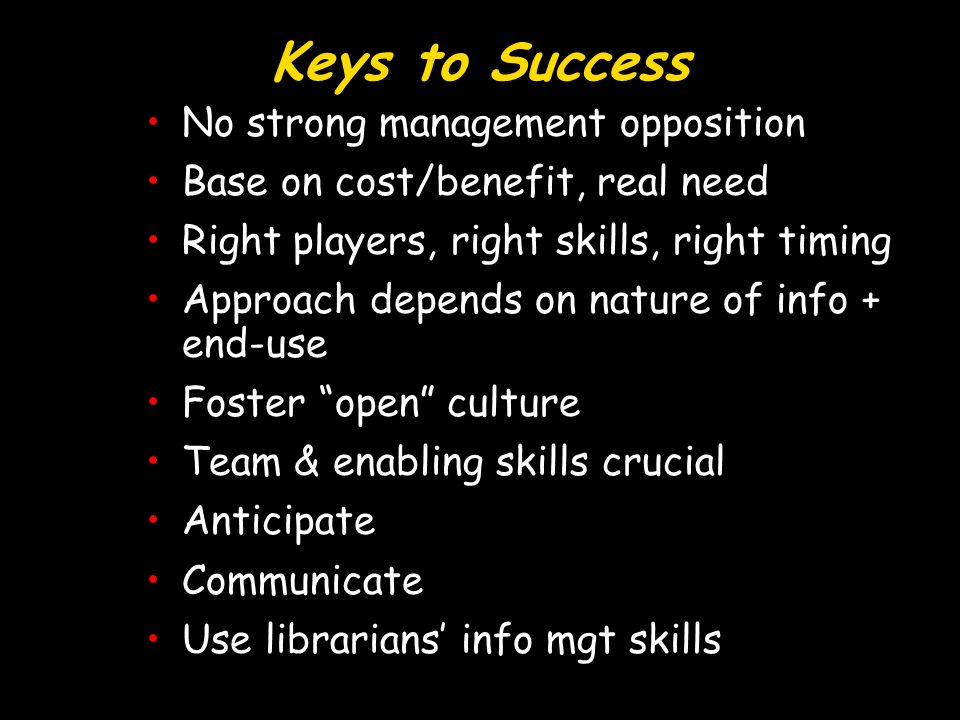 Keys to Success No strong management oppositionNo strong management opposition Base on cost/benefit, real needBase on cost/benefit, real need Right players, right skills, right timingRight players, right skills, right timing Approach depends on nature of info + end-useApproach depends on nature of info + end-use Foster open cultureFoster open culture Team & enabling skills crucialTeam & enabling skills crucial AnticipateAnticipate CommunicateCommunicate Use librarians info mgt skillsUse librarians info mgt skills