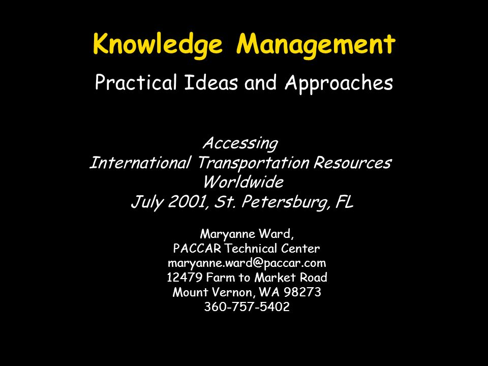 Knowledge Management Practical Ideas and Approaches Maryanne Ward, PACCAR Technical Center maryanne.ward@paccar.com 12479 Farm to Market Road Mount Vernon, WA 98273 360-757-5402 Accessing International Transportation Resources Worldwide July 2001, St.