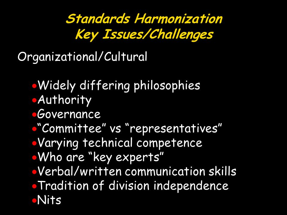 Standards Harmonization Key Issues/Challenges Organizational/Cultural Widely differing philosophies Authority Governance Committee vs representatives Varying technical competence Who are key experts Verbal/written communication skills Tradition of division independence Nits