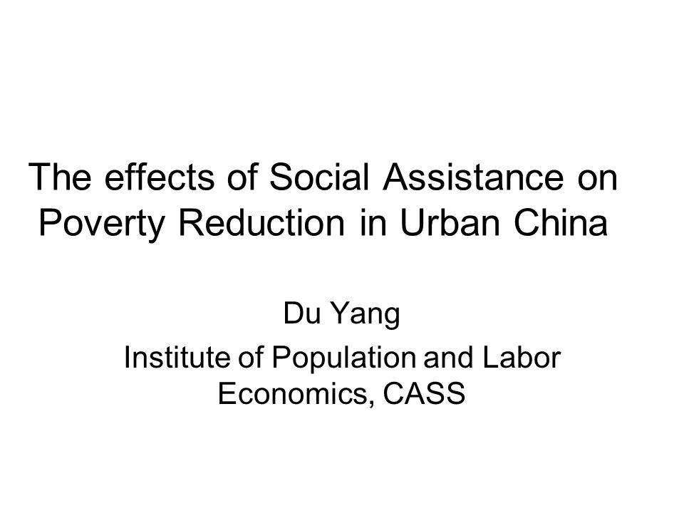 The effects of Social Assistance on Poverty Reduction in Urban China Du Yang Institute of Population and Labor Economics, CASS