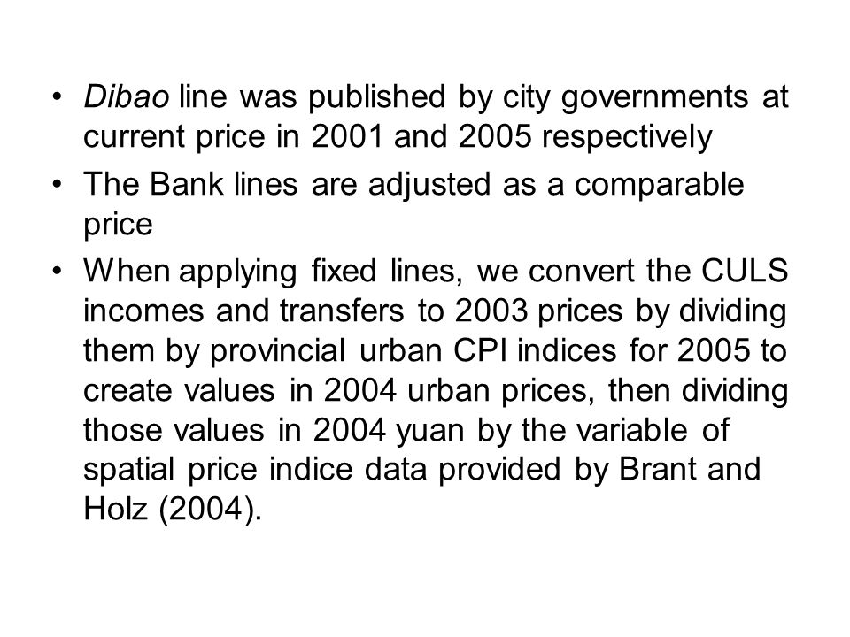 Dibao line was published by city governments at current price in 2001 and 2005 respectively The Bank lines are adjusted as a comparable price When applying fixed lines, we convert the CULS incomes and transfers to 2003 prices by dividing them by provincial urban CPI indices for 2005 to create values in 2004 urban prices, then dividing those values in 2004 yuan by the variable of spatial price indice data provided by Brant and Holz (2004).
