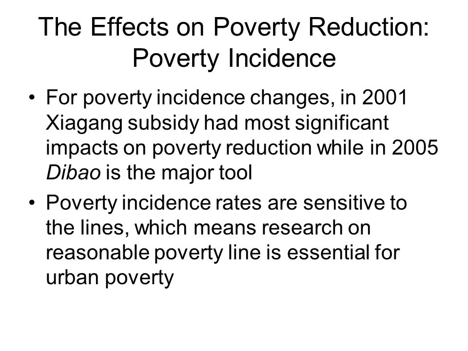 The Effects on Poverty Reduction: Poverty Incidence For poverty incidence changes, in 2001 Xiagang subsidy had most significant impacts on poverty reduction while in 2005 Dibao is the major tool Poverty incidence rates are sensitive to the lines, which means research on reasonable poverty line is essential for urban poverty